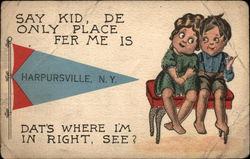Say Kid, De Only Place Fer Me Is Harpursville, N.Y. Dat's Where I'm in Right, See?