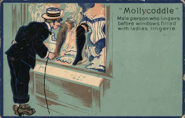 Mollycoddle: Male person who lingers before windows filled with ladies lingerie