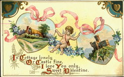In Cottage lonely Or Castle fine, I love You only, Sweet Valentine.