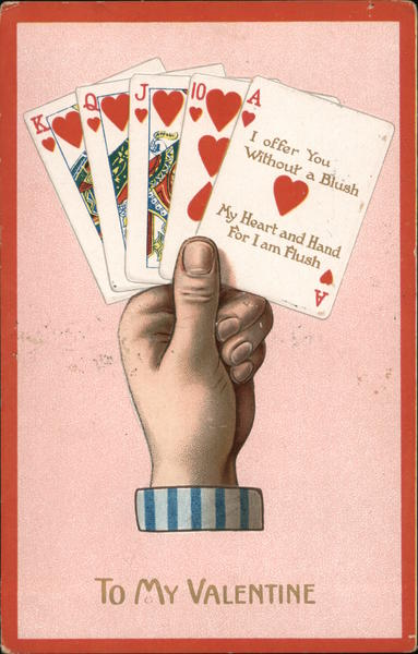 To My Valentine-I offer to you without a blush, my heart and hand for I am flush- royal flush hearts