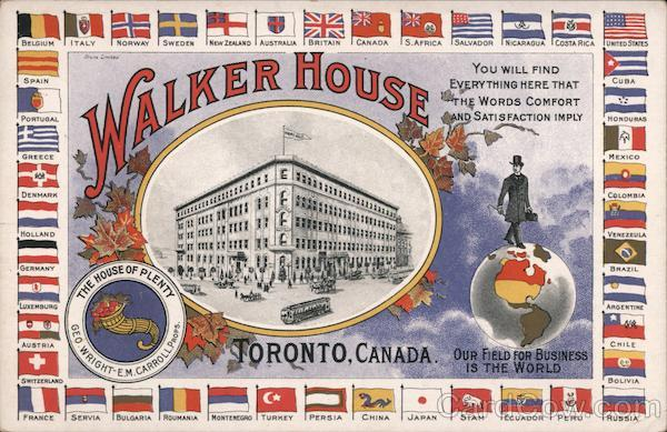 Walker House - Toronto Canada. Our Field for Business is the World. You will find everything here that the Words Comfort and Satisfaction imply. The House of Plenty - Geo. Wright - E.M. Carroll, Props